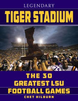 Mythical Tiger Stadium: The Thirty Greatest LSU Football Games