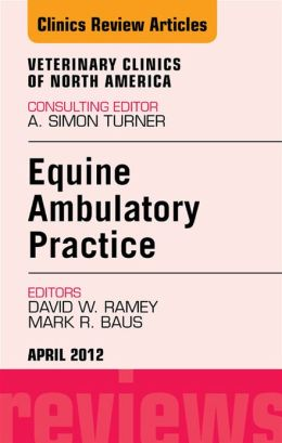Ambulatory Practice, An Issue of Veterinary Clinics: Equine Practice