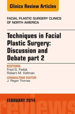 Techniques in Facial Plastic Surgery: Discussion and Debate, Part II, An Issue of Facial Plastic Surgery Clinics,