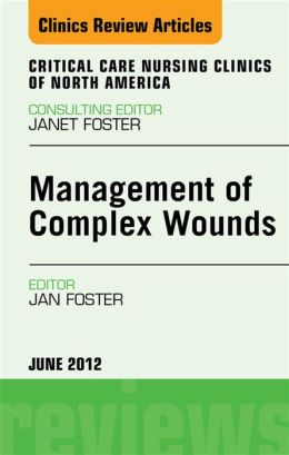 Management of Complex Wounds, An Issue of Critical Care Nursing Clinics