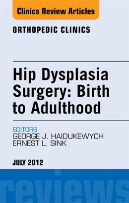 Hip Dysplasia Surgery: Birth to Adulthood, An Issue of Orthopedic Clinics
