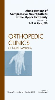 Management of Compressive Neuropathies of the Upper Extremity, An Issue of Orthopedic Clinics
