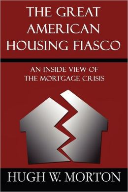 The Great American Housing Fiasco: An Inside View of the Mortgage Crisis