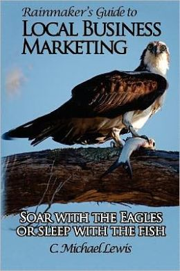 Rainmaker's Guide to Local Business Marketing: Soar with the Eagles or Sleep with the Fish