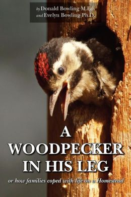 A Woodpecker in His Leg: Or How Families Coped with Life on a Homestead