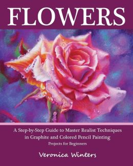 Flowers: A Step-By-Step Guide to Master Realist Techniques in Graphite and Colored Pencil Painting: Drawing Projects for Beginners Veronica Winters