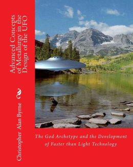 Advanced Concepts of Metallurgy in the Design of the UFO: The God Archetype and the Development of Faster than Light Technology