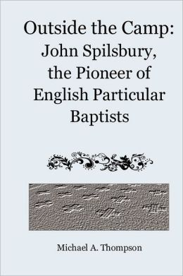 Outside the Camp: John Spilsbury, the Pioneer of English Particular Baptists