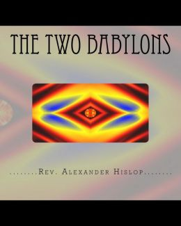 The Two Babylons: Or the Papal Worship Proved to Be the Worship of Nimrod and His Wife