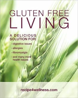 Gluten Free Living: A Delicious Solution for - Digestive Issues, Allergies, Fibromyalgia and Many More