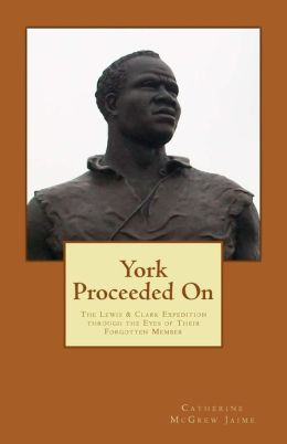 York Proceeded On: The Lewis and Clark Expedition Through the Eyes of Their Forgotten Member