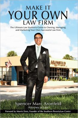 Make It Your Own Law Firm: The Ultimate Law Student?s Guide to Owning, Managing, and Marketing Your Own Successful Law Firm
