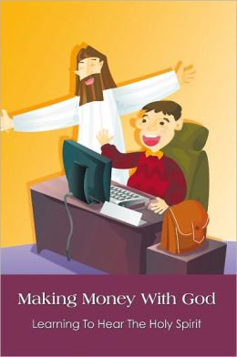 Making Money With God: Learning To Hear The Holy Spirit