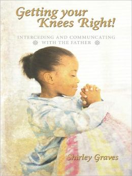 Getting your Knees Right!: Interceding And Communcating with The Father