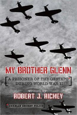 My Brother Glenn A Prisoner of the Gestapo During World War II: German Secret Police