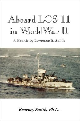 Aboard LCS 11 in WW II: A Memoir by Lawrence B. Smith