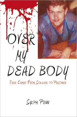OVER MY DEAD BODY: True Crime: From Soldier to Prisoner
