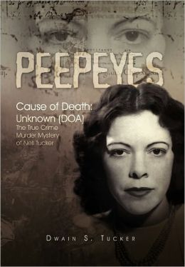 Peepeyes: Cause of Death: Unknown (DOA): The True Crime Murder Mystery of Nell Tucker