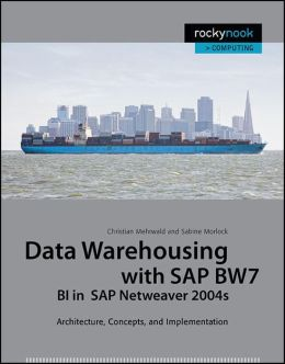 Data Warehousing with SAP BW7 BI in SAP Netweaver 2004s: Architecture, Concepts, and Implementation