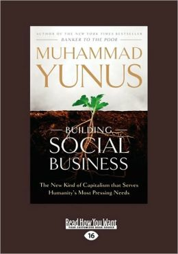 Building Social Business: The New Kind of Capitalism That Serves Humanity's Most Pressing Needs