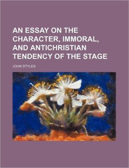 An Essay on the Character, Immoral, and Antichristian Tendency of the Stage