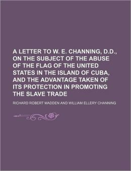 A Letter to W. E. Channing, D.D., on the Subject of the Abuse of the Flag of the United States in the Island of Cuba, and the Advantage Taken of Its