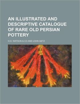 An Illustrated and Descriptive Catalogue of Rare Old Persian Pottery