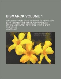 Bismarck Volume 1; Some Secret Pages of His History, Being a Diary Kept by Dr. Moritz Busch During Twenty-Five Years' Official and Private Intercourse