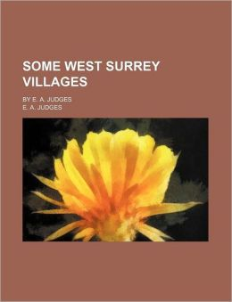 Some West Surrey Villages; By E. A. Judges