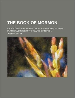 The Book Of Mormon; An Account Written By The Hand Of Mormon, Upon Plates Taken From The Plates Of Nephi