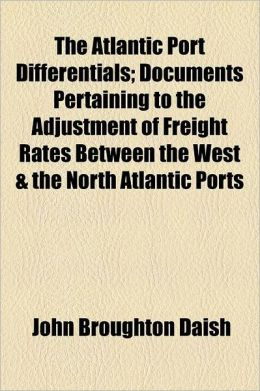 The Atlantic Port Differentials; Documents Pertaining To The Adjustment Of Freight Rates Between The West & The North Atlantic Ports