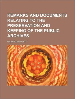 Remarks and Documents Relating to the Preservation and Keeping of the Public Archives