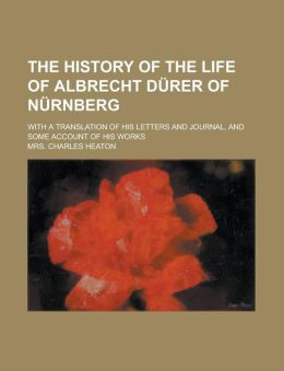 The History Of The Life Of Albrecht D Rer Of N Rnberg; With A Translation Of His Letters And Journal, And Some Account Of His Works