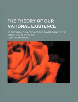 The Theory of Our National Existence; As Shown by the Action of the Government of the United States Since 1861