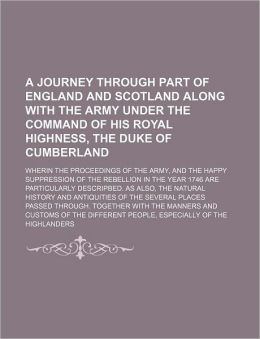 A Journey Through Part of England and Scotland Along with the Army Under the Command of His Royal Highness, the Duke of Cumberland; Wherin the Proce