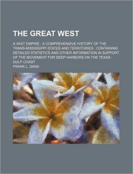 The Great West; A Vast Empire a Comprehensive History of the Trans-Mississippi States and Territories Containing Detailed Statistics and Other Informa