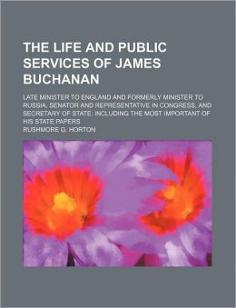The Life And Public Services Of James Buchanan; Late Minister To England And Formerly Minister To Russia, Senator And Representative In