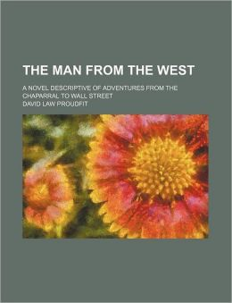 The Man From The West; A Novel Descriptive Of Adventures From The Chaparral To Wall Street