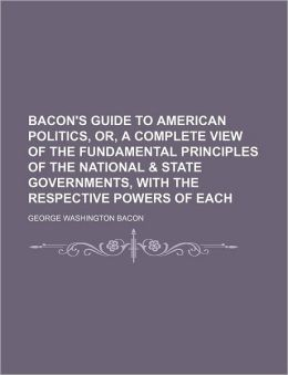 Bacon's Guide To American Politics, Or, A Complete View Of The Fundamental Principles Of The National