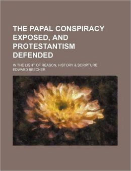 The Papal Conspiracy Exposed, And Protestantism Defended; In The Light Of Reason, History & Scripture