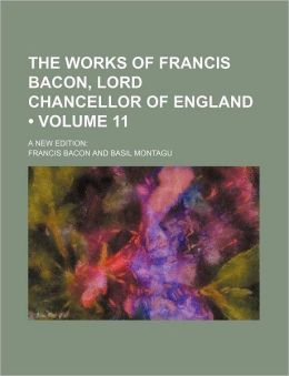 The Works Of Francis Bacon, Lord Chancellor Of England (Volume 11); A New Edition