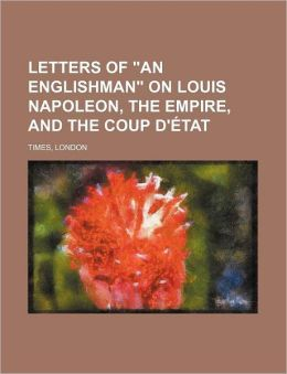 Letters of an Englishman on Louis Napoleon, the Empire, and the Coup D'Etat