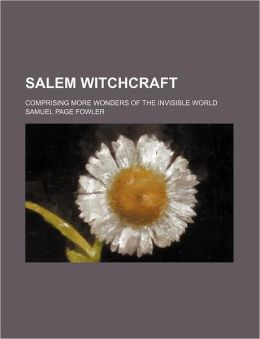 Salem Witchcraft; Comprising More Wonders Of The Invisible World