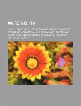 Wife No. 19; Or the Story of a Life in Bondage, Being a Complete Expos of Mormonism, and Revealing the Sorrows, Sacrifices and Sufferings of Women in