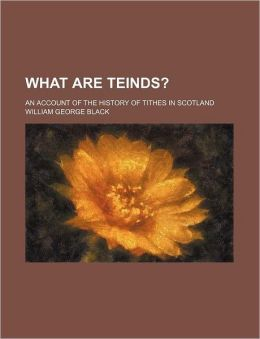 What Are Teinds?; An Account of the History of Tithes in Scotland