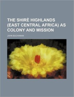 The Shire Highlands (East Central Africa) As Colony And Mission