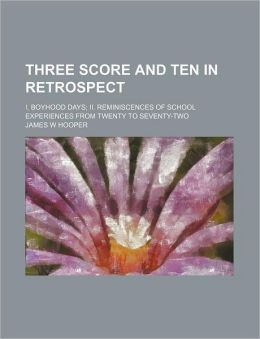 Three Score And Ten In Retrospect; I. Boyhood Days; Ii. Reminiscences Of School Experiences From Twenty To Seventy-Two