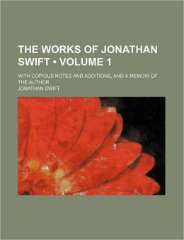 The Works of Jonathan Swift (Volume 1); With Copious Notes and Additions, and a Memoir of the Author