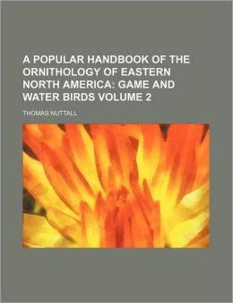 A Popular Handbook of the Ornithology of Eastern North America Volume 2; Game and Water Birds