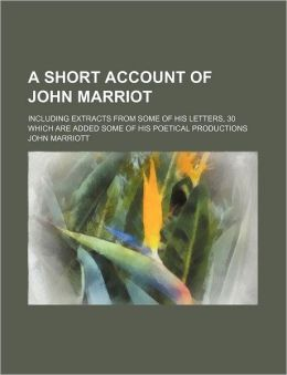 A Short Account of John Marriot; Including Extracts from Some of His Letters, 30 Which Are Added Some of His Poetical Productions